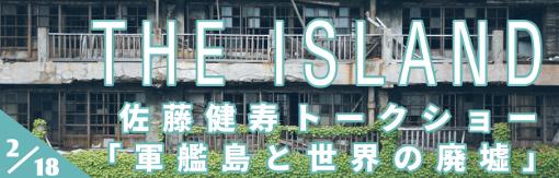 THE ISLAND 佐藤健寿トークショー「軍艦島と世界の廃墟」